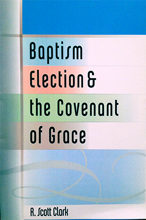 Baptism, Election & the Covenant of Grace